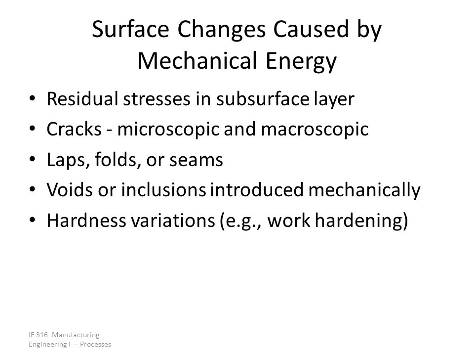 IE 316 Manufacturing Engineering I - Processes Surface Changes Caused by Mechanical Energy Residual stresses in subsurface layer Cracks ‑ microscopic