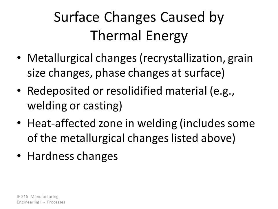 IE 316 Manufacturing Engineering I - Processes Surface Changes Caused by Thermal Energy Metallurgical changes (recrystallization, grain size changes,