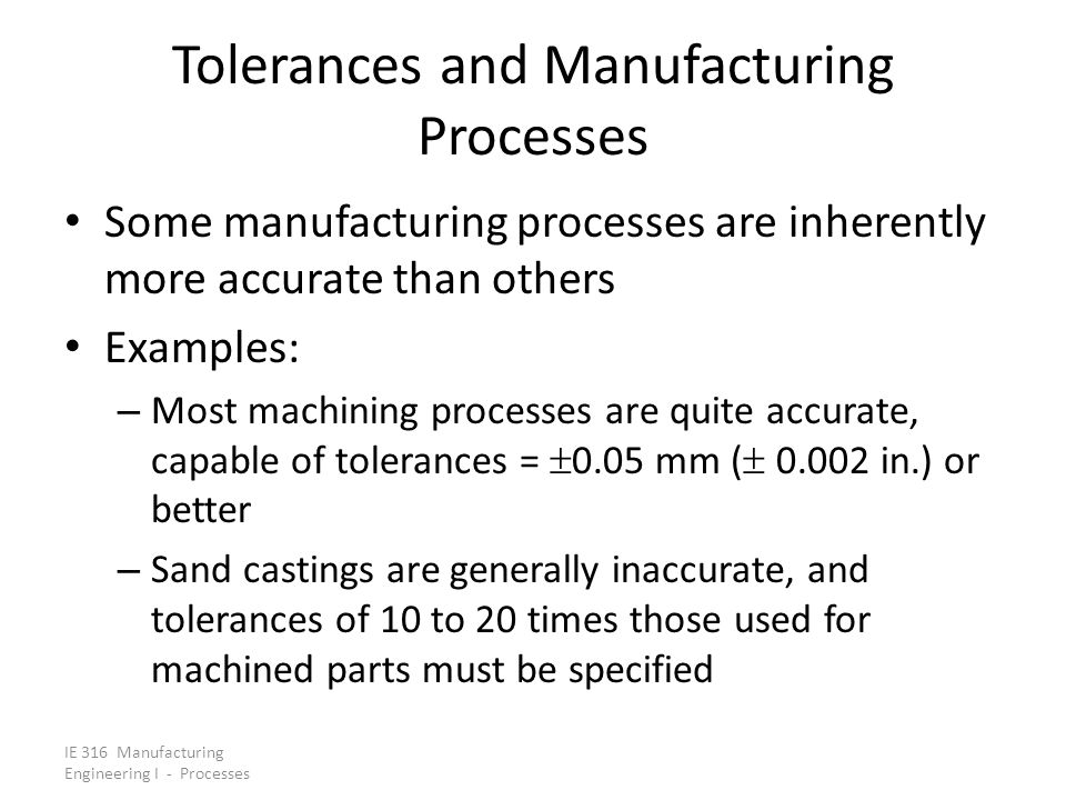 IE 316 Manufacturing Engineering I - Processes Tolerances and Manufacturing Processes Some manufacturing processes are inherently more accurate than o