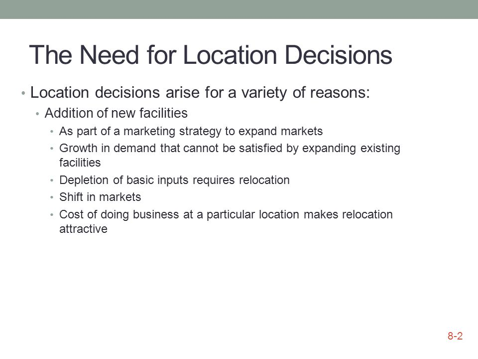 The Need for Location Decisions Location decisions arise for a variety of reasons: Addition of new facilities As part of a marketing strategy to expan