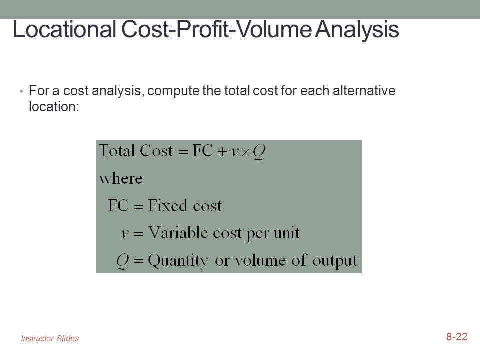 Locational Cost-Profit-Volume Analysis For a cost analysis, compute the total cost for each alternative location: 8-22 Instructor Slides