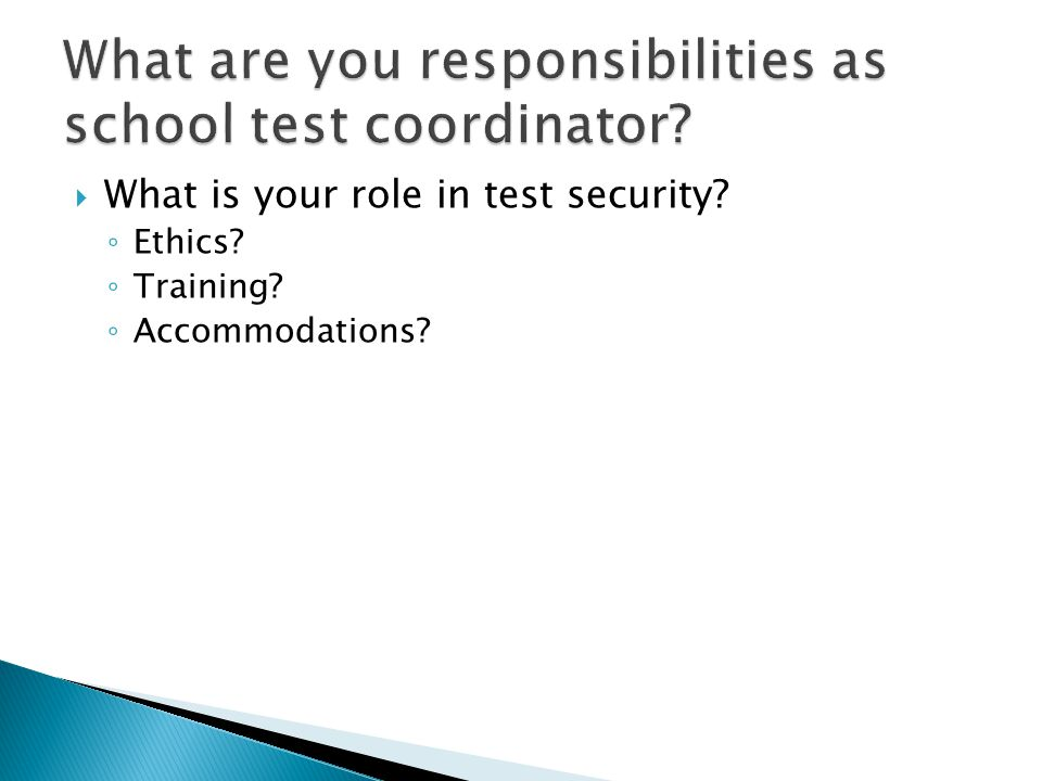  What is your role in test security? ◦ Ethics? ◦ Training? ◦ Accommodations?