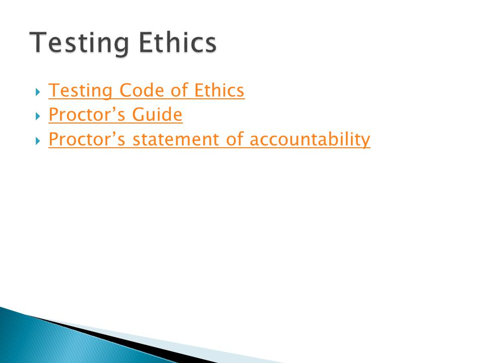  Testing Code of Ethics Testing Code of Ethics  Proctor's Guide Proctor's Guide  Proctor's statement of accountability Proctor's statement of accountability
