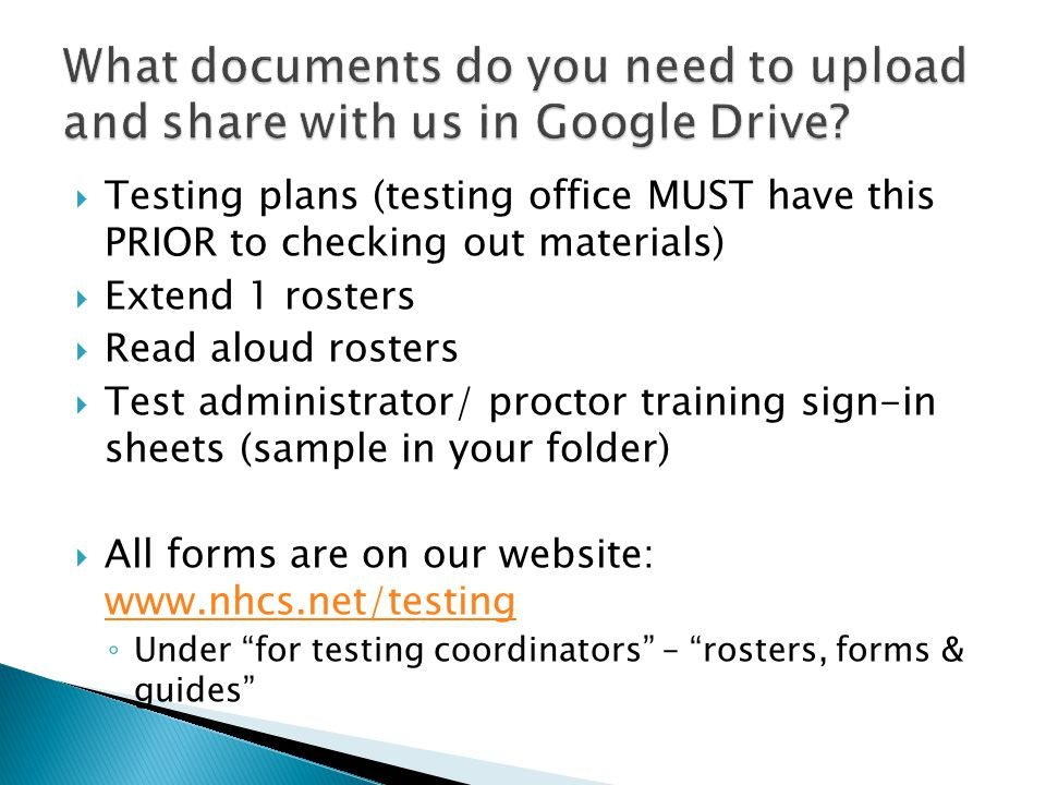  Testing plans (testing office MUST have this PRIOR to checking out materials)  Extend 1 rosters  Read aloud rosters  Test administrator/ proctor training sign-in sheets (sample in your folder)  All forms are on our website: www.nhcs.net/testing www.nhcs.net/testing ◦ Under for testing coordinators – rosters, forms & guides