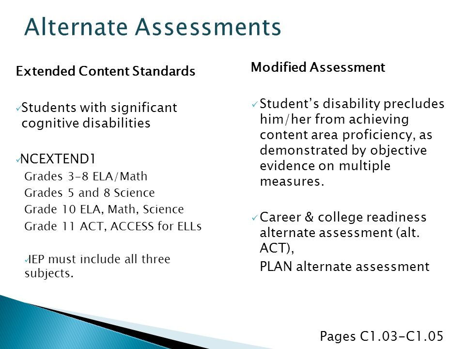 Extended Content Standards Students with significant cognitive disabilities NCEXTEND1 Grades 3-8 ELA/Math Grades 5 and 8 Science Grade 10 ELA, Math, Science Grade 11 ACT, ACCESS for ELLs IEP must include all three subjects.