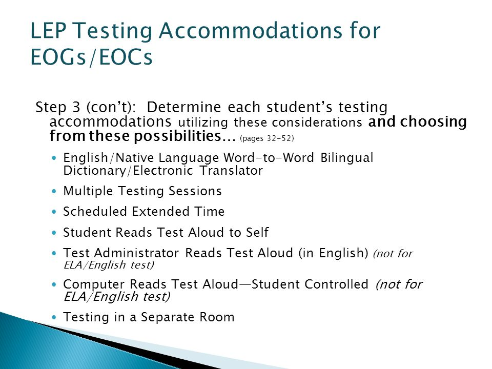 Step 3 (con't): Determine each student's testing accommodations utilizing these considerations and choosing from these possibilities… (pages 32-52) English/Native Language Word-to-Word Bilingual Dictionary/Electronic Translator Multiple Testing Sessions Scheduled Extended Time Student Reads Test Aloud to Self Test Administrator Reads Test Aloud (in English) (not for ELA/English test) Computer Reads Test Aloud—Student Controlled (not for ELA/English test) Testing in a Separate Room