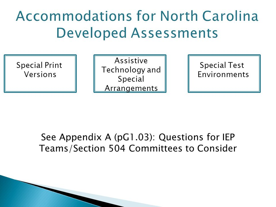 Special Print Versions Assistive Technology and Special Arrangements Special Test Environments See Appendix A (pG1.03): Questions for IEP Teams/Section 504 Committees to Consider