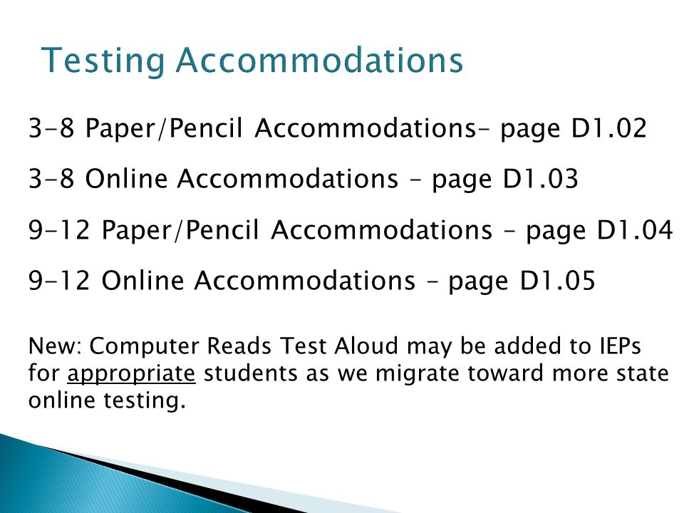 3-8 Paper/Pencil Accommodations– page D1.02 3-8 Online Accommodations – page D1.03 9-12 Paper/Pencil Accommodations – page D1.04 9-12 Online Accommodations – page D1.05 New: Computer Reads Test Aloud may be added to IEPs for appropriate students as we migrate toward more state online testing.