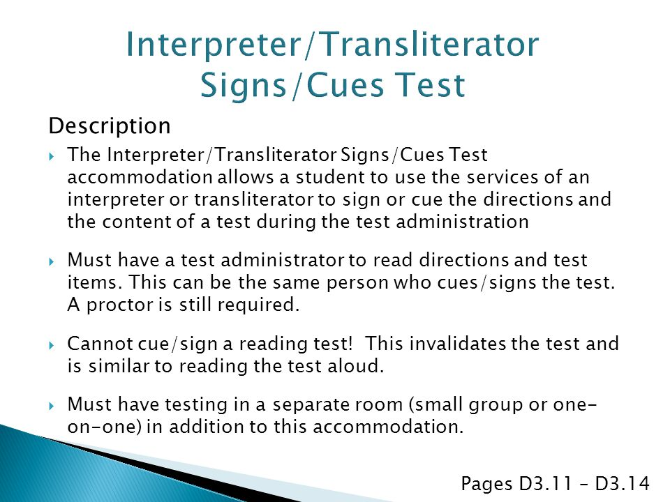 Description  The Interpreter/Transliterator Signs/Cues Test accommodation allows a student to use the services of an interpreter or transliterator to sign or cue the directions and the content of a test during the test administration  Must have a test administrator to read directions and test items.