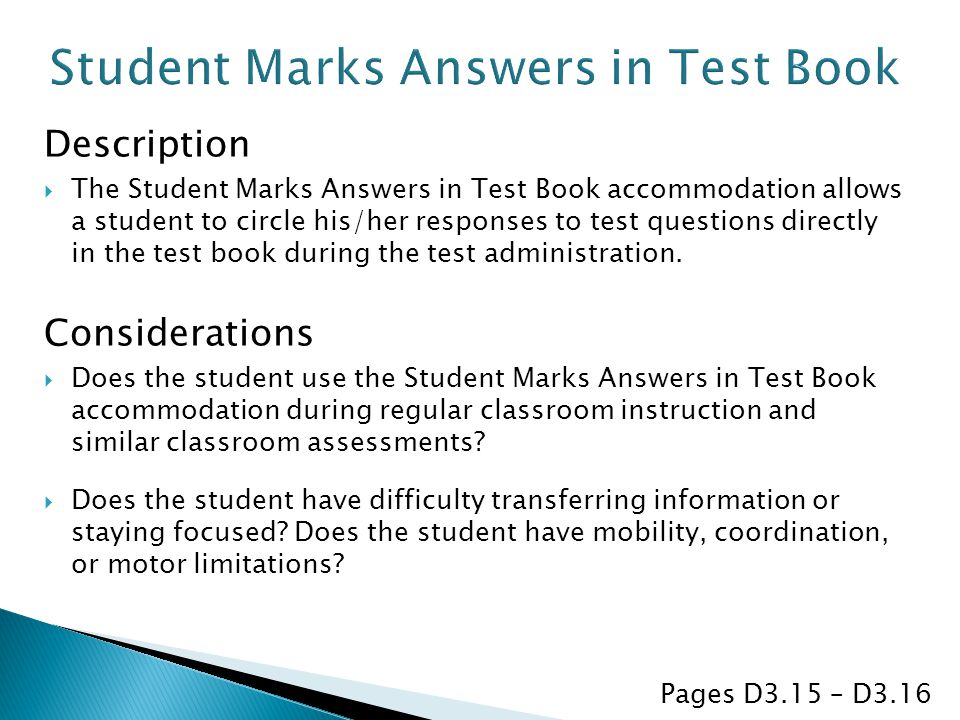 Description  The Student Marks Answers in Test Book accommodation allows a student to circle his/her responses to test questions directly in the test book during the test administration.