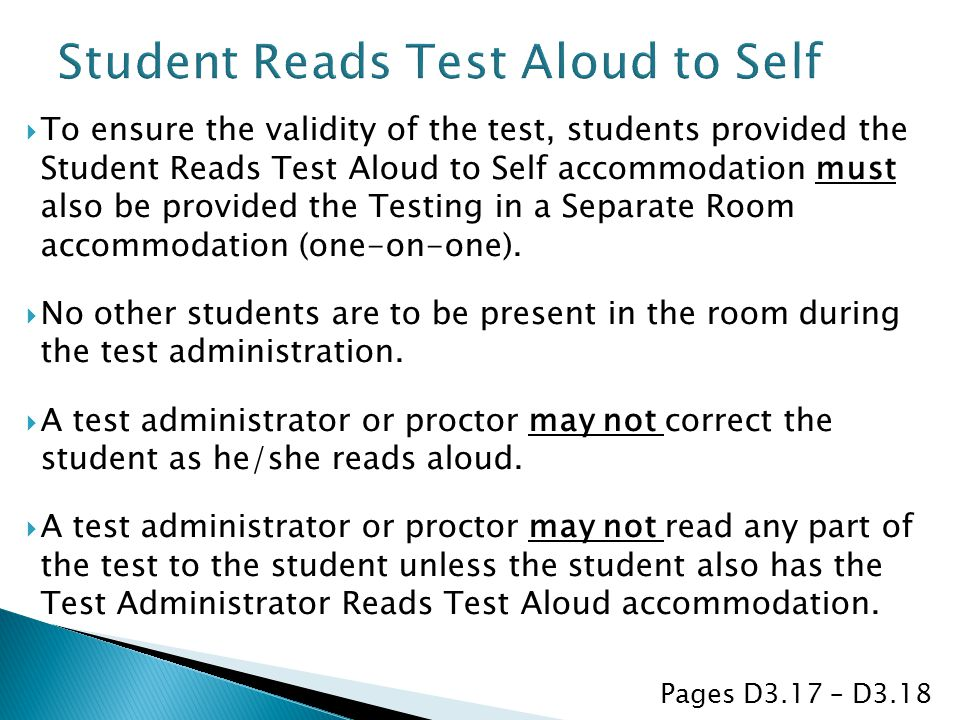  To ensure the validity of the test, students provided the Student Reads Test Aloud to Self accommodation must also be provided the Testing in a Separate Room accommodation (one-on-one).