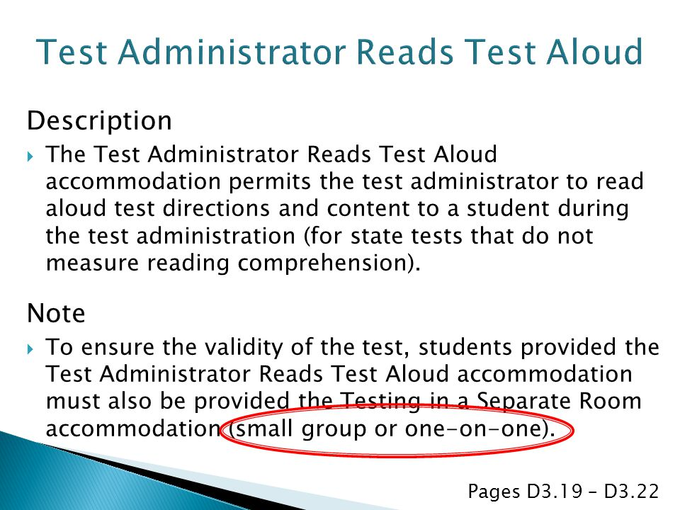 Description  The Test Administrator Reads Test Aloud accommodation permits the test administrator to read aloud test directions and content to a student during the test administration (for state tests that do not measure reading comprehension).