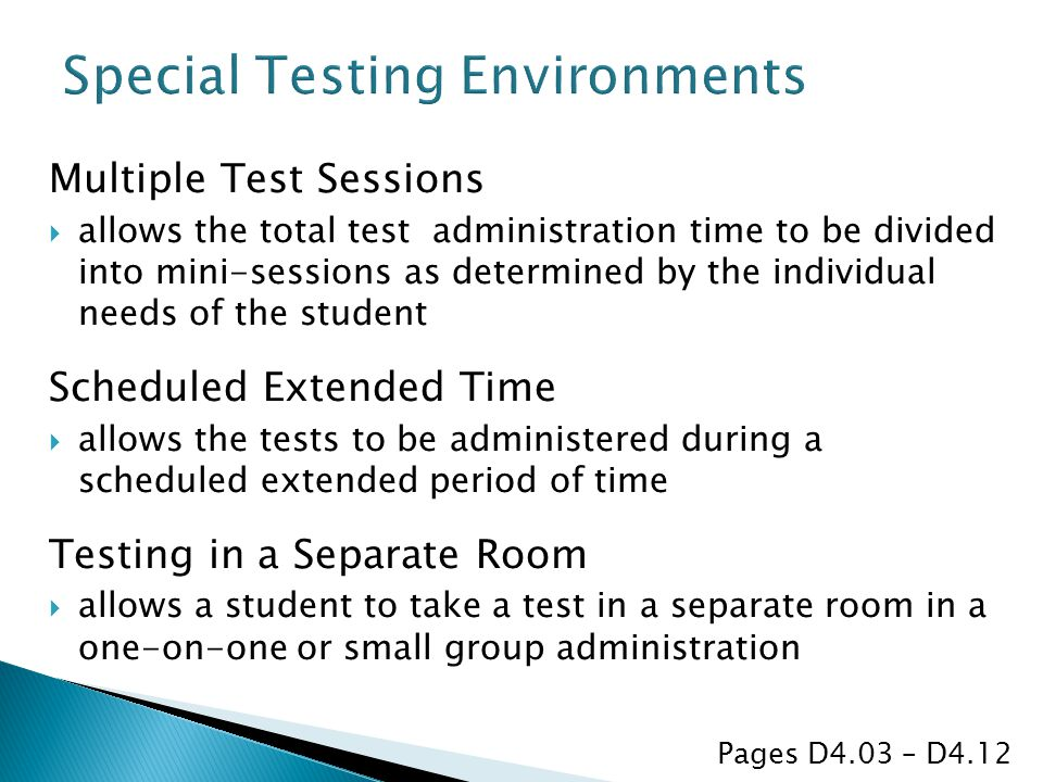 Multiple Test Sessions  allows the total test administration time to be divided into mini-sessions as determined by the individual needs of the student Scheduled Extended Time  allows the tests to be administered during a scheduled extended period of time Testing in a Separate Room  allows a student to take a test in a separate room in a one-on-one or small group administration Pages D4.03 – D4.12