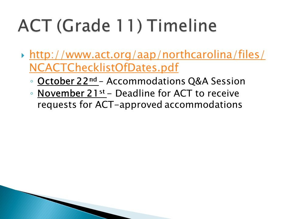  http://www.act.org/aap/northcarolina/files/ NCACTChecklistOfDates.pdf http://www.act.org/aap/northcarolina/files/ NCACTChecklistOfDates.pdf ◦ October 22 nd – Accommodations Q&A Session ◦ November 21 st - Deadline for ACT to receive requests for ACT-approved accommodations