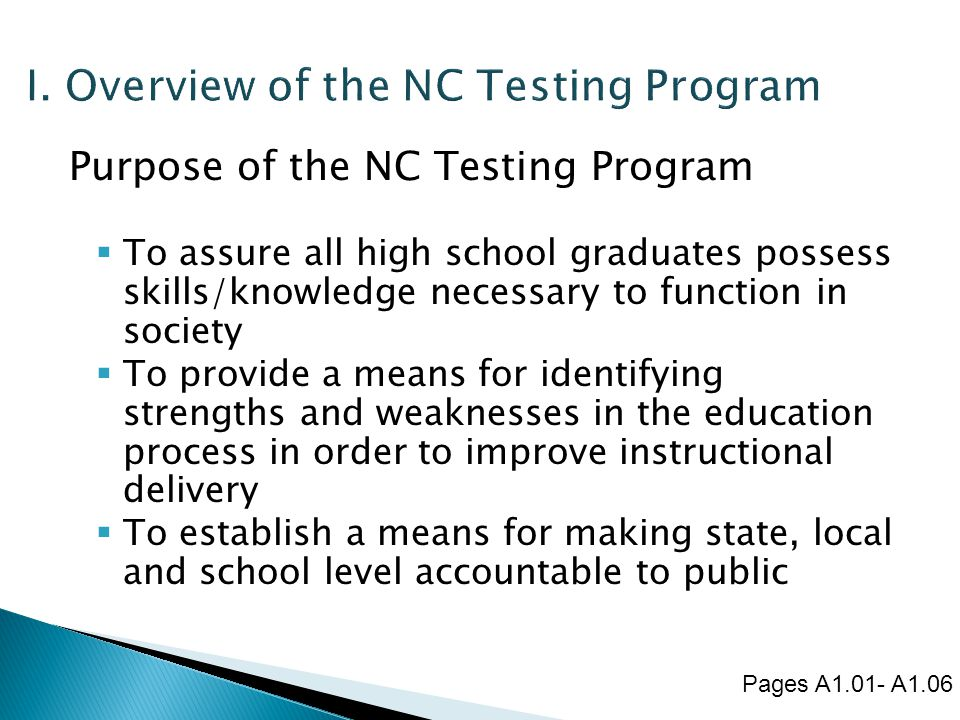 Purpose of the NC Testing Program  To assure all high school graduates possess skills/knowledge necessary to function in society  To provide a means for identifying strengths and weaknesses in the education process in order to improve instructional delivery  To establish a means for making state, local and school level accountable to public Pages A1.01- A1.06