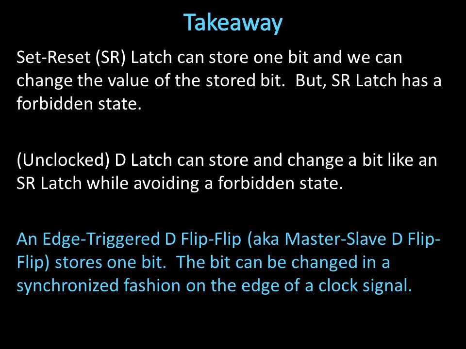Set-Reset (SR) Latch can store one bit and we can change the value of the stored bit.