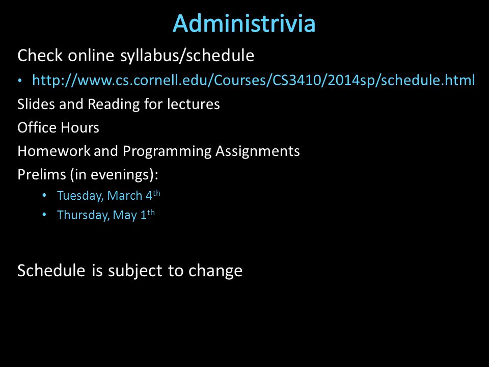 Check online syllabus/schedule   Slides and Reading for lectures Office Hours Homework and Programming Assignments Prelims (in evenings): Tuesday, March 4 th Thursday, May 1 th Schedule is subject to change
