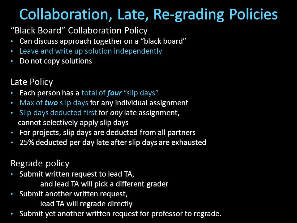 Black Board Collaboration Policy Can discuss approach together on a black board Leave and write up solution independently Do not copy solutions Late Policy Each person has a total of four slip days Max of two slip days for any individual assignment Slip days deducted first for any late assignment, cannot selectively apply slip days For projects, slip days are deducted from all partners 25% deducted per day late after slip days are exhausted Regrade policy Submit written request to lead TA, and lead TA will pick a different grader Submit another written request, lead TA will regrade directly Submit yet another written request for professor to regrade.
