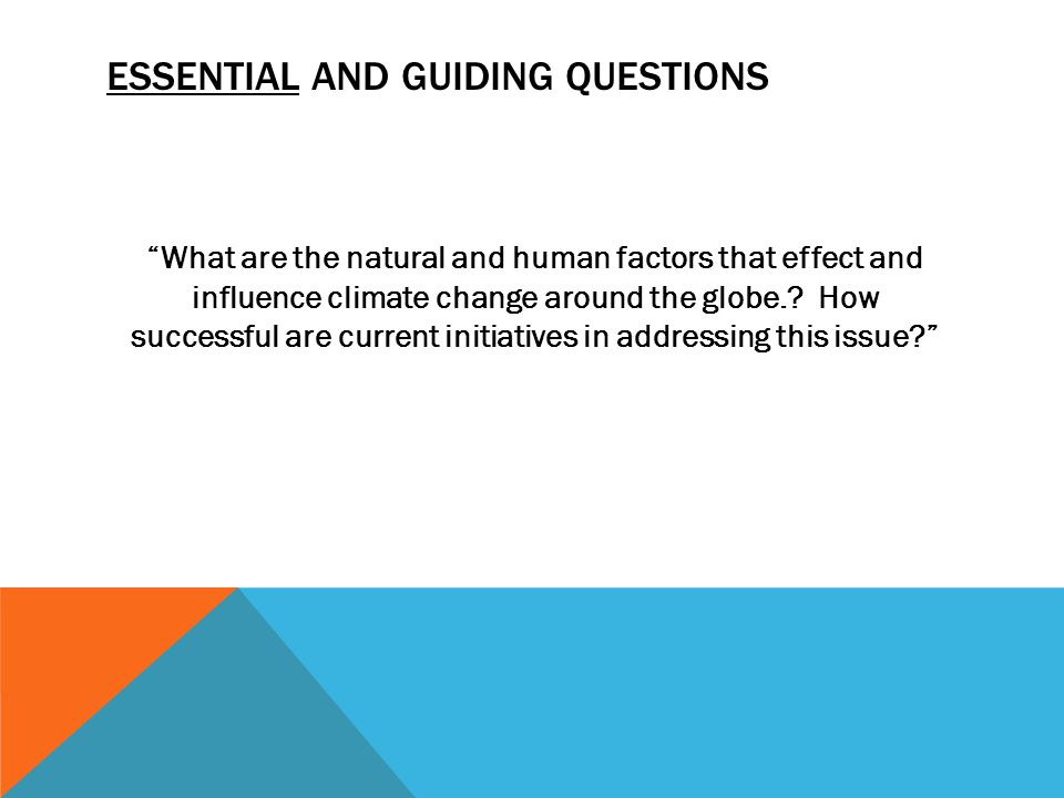 ESSENTIAL AND GUIDING QUESTIONS What are the natural and human factors that effect and influence climate change around the globe..
