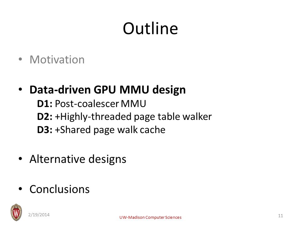 Outline Motivation Data-driven GPU MMU design D1: Post-coalescer MMU D2: +Highly-threaded page table walker D3: +Shared page walk cache Alternative designs Conclusions 2/19/2014 UW-Madison Computer Sciences 11