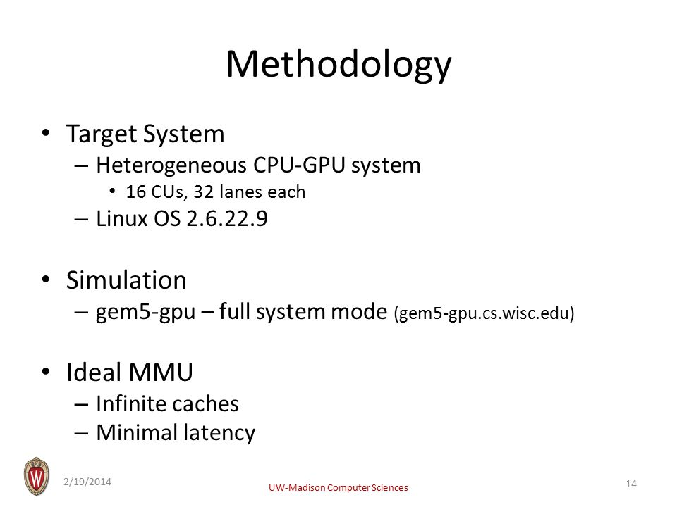 Methodology Target System – Heterogeneous CPU-GPU system 16 CUs, 32 lanes each – Linux OS 2.6.22.9 Simulation – gem5-gpu – full system mode (gem5-gpu.cs.wisc.edu) Ideal MMU – Infinite caches – Minimal latency 2/19/2014 UW-Madison Computer Sciences 14