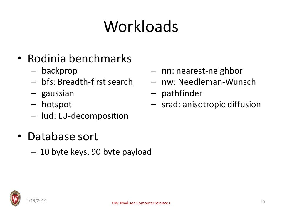 Workloads Rodinia benchmarks Database sort – 10 byte keys, 90 byte payload 2/19/2014 UW-Madison Computer Sciences 15 –backprop –bfs: Breadth-first search –gaussian –hotspot –lud: LU-decomposition –nn: nearest-neighbor –nw: Needleman-Wunsch –pathfinder –srad: anisotropic diffusion