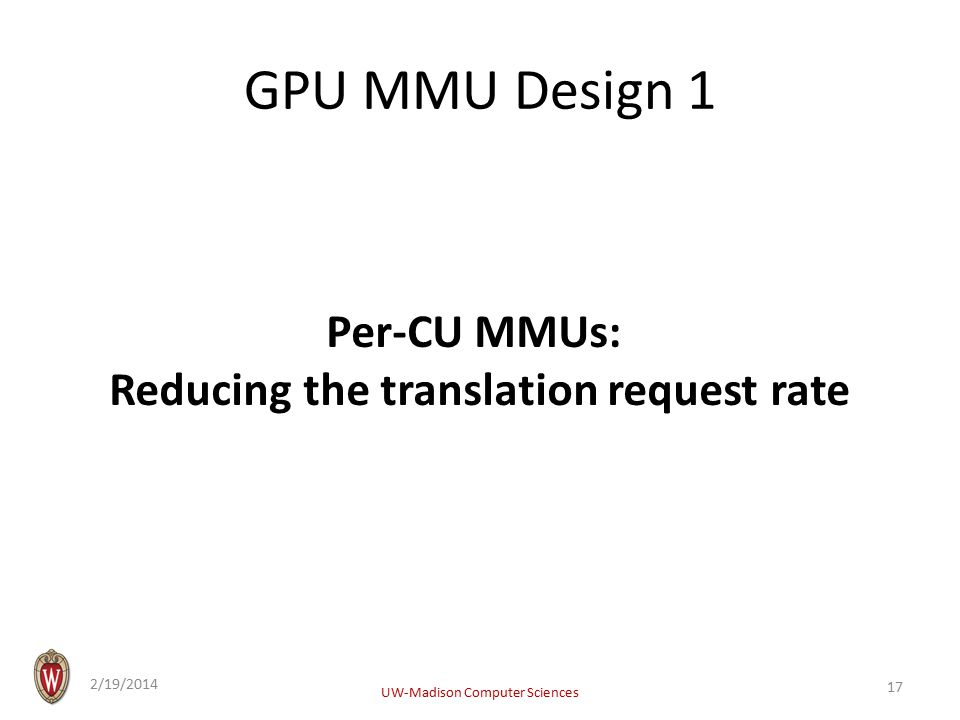 GPU MMU Design 1 Per-CU MMUs: Reducing the translation request rate 2/19/2014 UW-Madison Computer Sciences 17