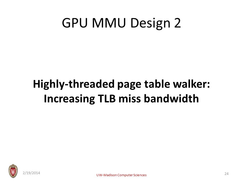 GPU MMU Design 2 Highly-threaded page table walker: Increasing TLB miss bandwidth 2/19/2014 UW-Madison Computer Sciences 24