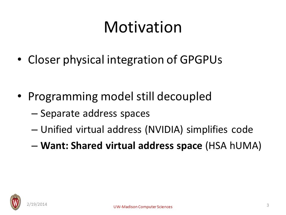 Motivation Closer physical integration of GPGPUs Programming model still decoupled – Separate address spaces – Unified virtual address (NVIDIA) simplifies code – Want: Shared virtual address space (HSA hUMA) 2/19/2014 UW-Madison Computer Sciences 3