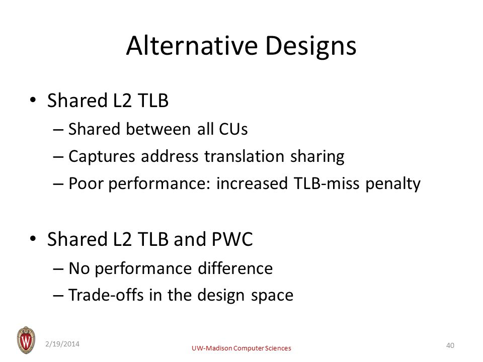 Alternative Designs Shared L2 TLB – Shared between all CUs – Captures address translation sharing – Poor performance: increased TLB-miss penalty Shared L2 TLB and PWC – No performance difference – Trade-offs in the design space 2/19/2014 UW-Madison Computer Sciences 40