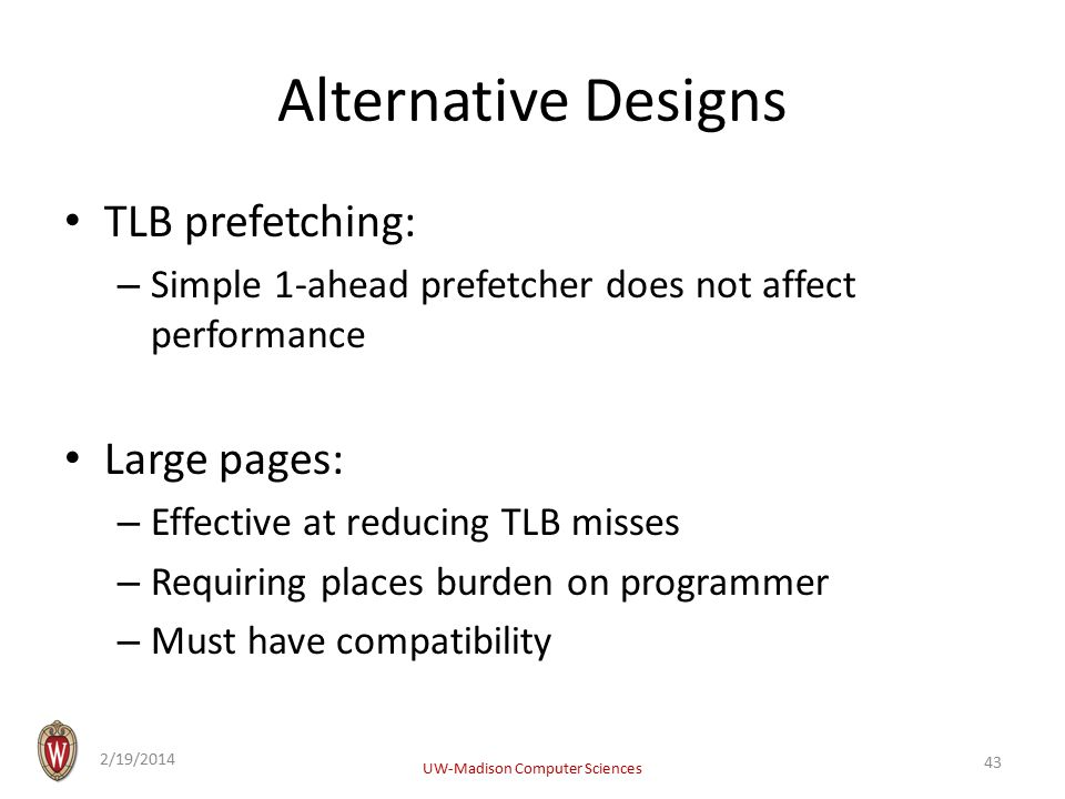 Alternative Designs TLB prefetching: – Simple 1-ahead prefetcher does not affect performance Large pages: – Effective at reducing TLB misses – Requiring places burden on programmer – Must have compatibility 2/19/2014 UW-Madison Computer Sciences 43