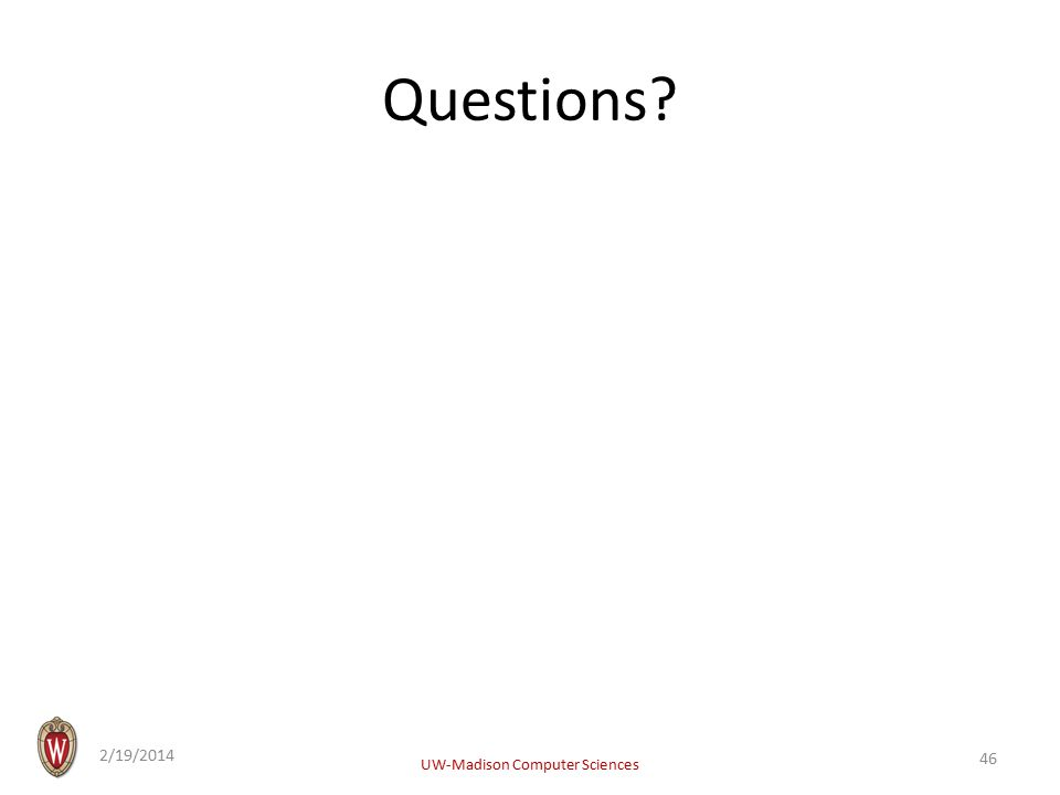 Questions 2/19/2014 UW-Madison Computer Sciences 46