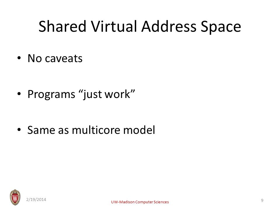 Shared Virtual Address Space No caveats Programs just work Same as multicore model 2/19/2014 UW-Madison Computer Sciences 9