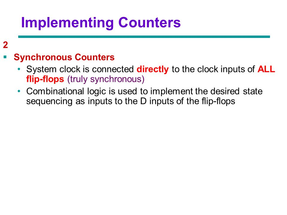 Chapter 3 - Part 1 17 2  Synchronous Counters System clock is connected directly to the clock inputs of ALL flip-flops (truly synchronous) Combinatio