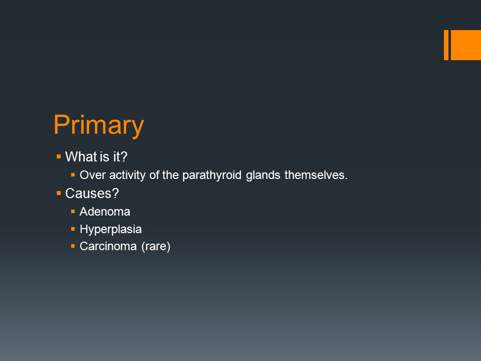 Primary  What is it.  Over activity of the parathyroid glands themselves.