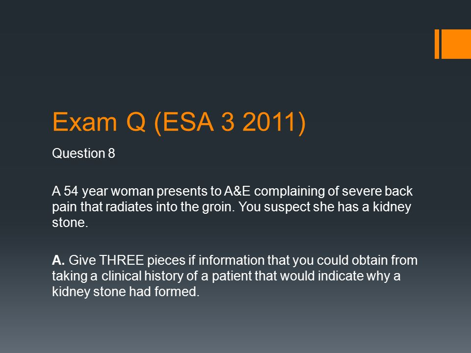 Exam Q (ESA 3 2011) Question 8 A 54 year woman presents to A&E complaining of severe back pain that radiates into the groin.