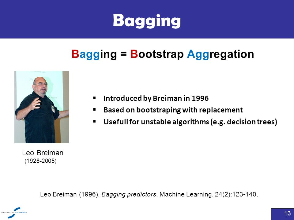 Bagging  Introduced by Breiman in 1996  Based on bootstraping with replacement  Usefull for unstable algorithms (e.g. decision trees) 13 Leo Breima