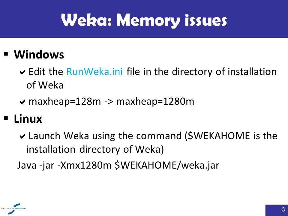 Weka: Memory issues  Windows  Edit the RunWeka.ini file in the directory of installation of Weka  maxheap=128m -> maxheap=1280m  Linux  Launch We