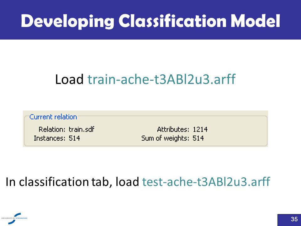 Developing Classification Model 35 Load train-ache-t3ABl2u3.arff In classification tab, load test-ache-t3ABl2u3.arff
