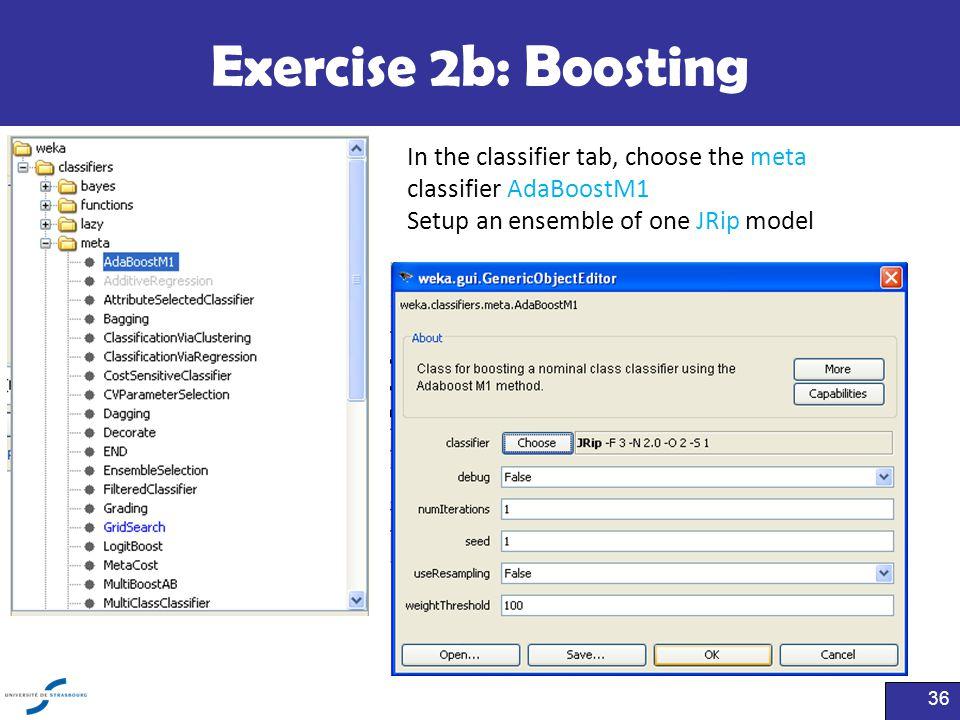 Exercise 2b: Boosting 36 In the classifier tab, choose the meta classifier AdaBoostM1 Setup an ensemble of one JRip model