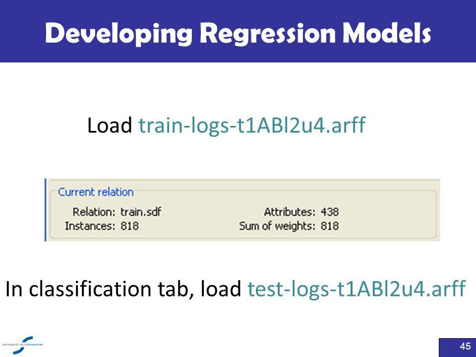 Developing Regression Models 45 Load train-logs-t1ABl2u4.arff In classification tab, load test-logs-t1ABl2u4.arff