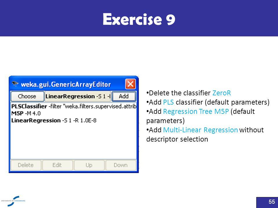 Exercise 9 55 Delete the classifier ZeroR Add PLS classifier (default parameters) Add Regression Tree M5P (default parameters) Add Multi-Linear Regres