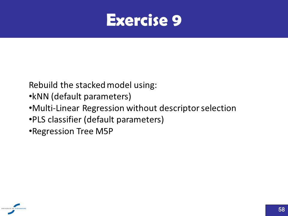 Exercise 9 58 Rebuild the stacked model using: kNN (default parameters) Multi-Linear Regression without descriptor selection PLS classifier (default p