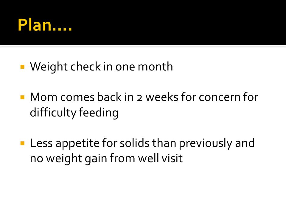  Weight check in one month  Mom comes back in 2 weeks for concern for difficulty feeding  Less appetite for solids than previously and no weight ga