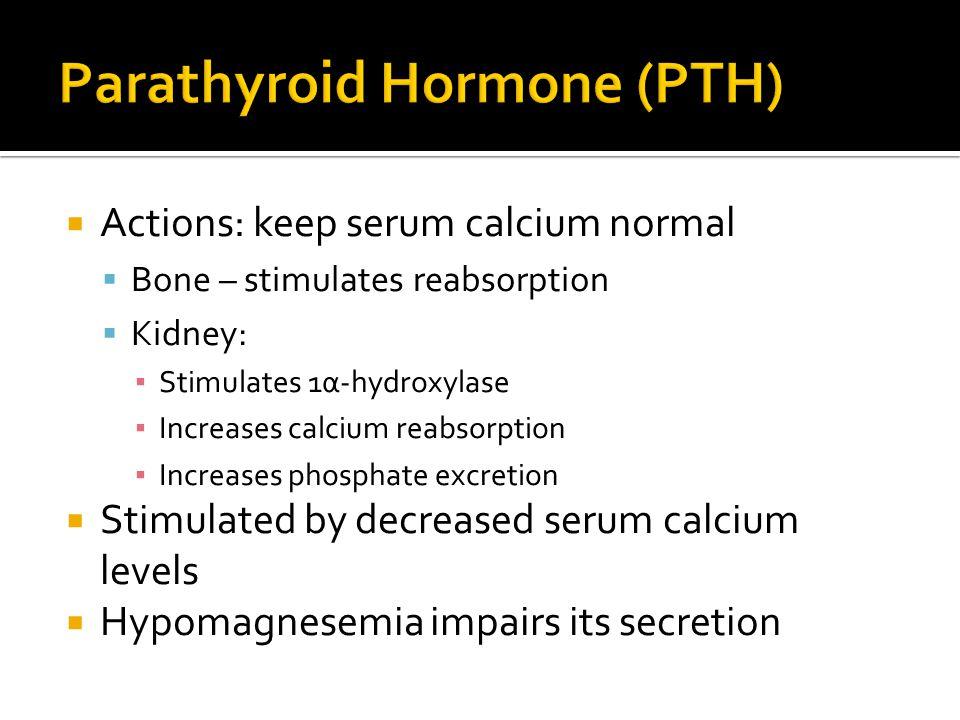  Actions: keep serum calcium normal  Bone – stimulates reabsorption  Kidney: ▪ Stimulates 1α-hydroxylase ▪ Increases calcium reabsorption ▪ Increas
