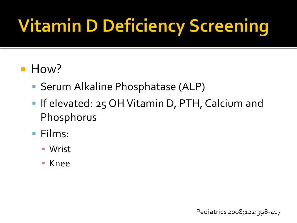  How?  Serum Alkaline Phosphatase (ALP)  If elevated: 25 OH Vitamin D, PTH, Calcium and Phosphorus  Films: ▪ Wrist ▪ Knee Pediatrics 2008;122:398-