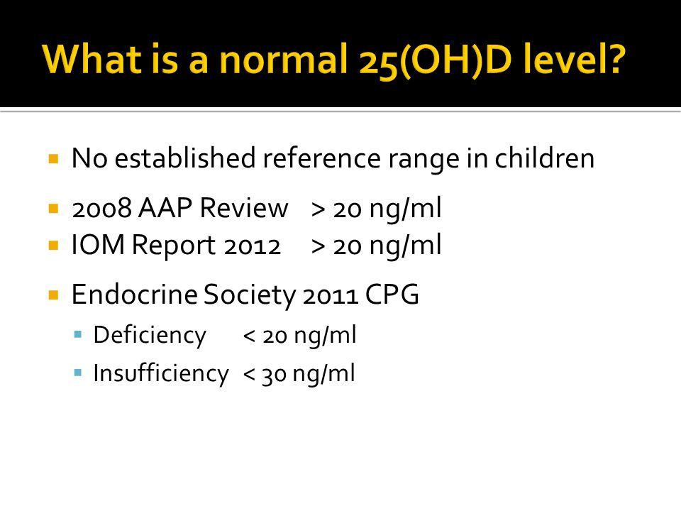  No established reference range in children  2008 AAP Review> 20 ng/ml  IOM Report 2012> 20 ng/ml  Endocrine Society 2011 CPG  Deficiency< 20 ng/