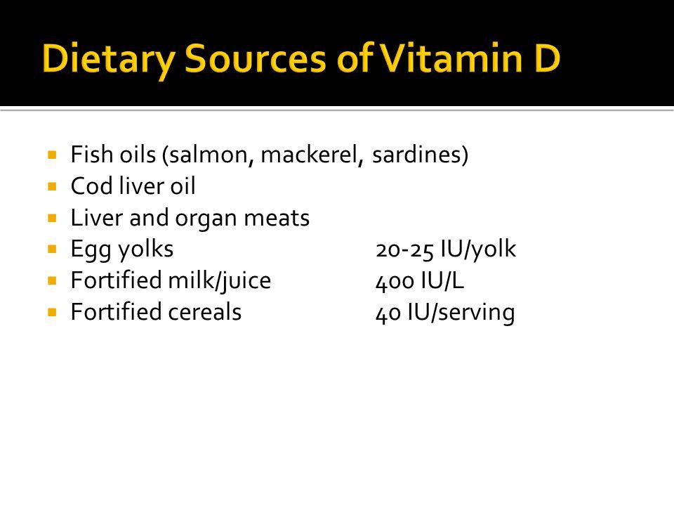  Fish oils (salmon, mackerel, sardines)  Cod liver oil  Liver and organ meats  Egg yolks 20-25 IU/yolk  Fortified milk/juice 400 IU/L  Fortified