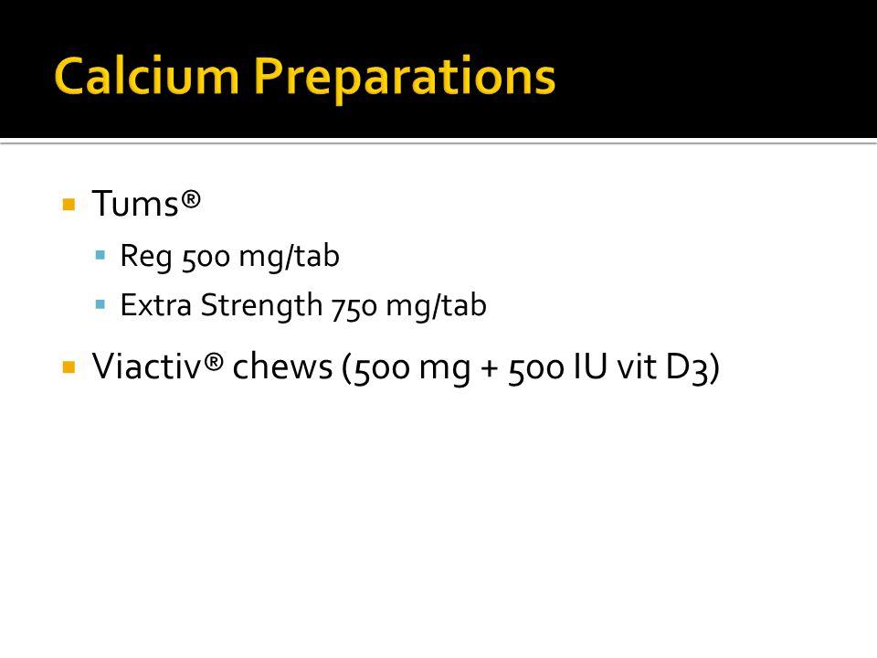  Tums®  Reg 500 mg/tab  Extra Strength 750 mg/tab  Viactiv® chews (500 mg + 500 IU vit D3)