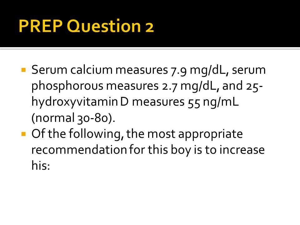  Serum calcium measures 7.9 mg/dL, serum phosphorous measures 2.7 mg/dL, and 25- hydroxyvitamin D measures 55 ng/mL (normal 30-80).  Of the followin